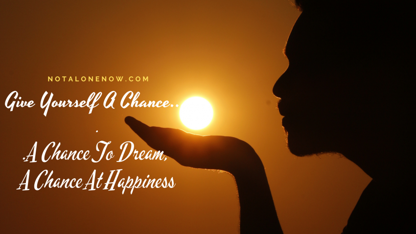 Give Yourself A Chance...A Chance To Dream, A Chance At Happiness
